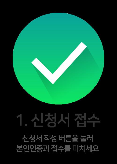 1. 신청서 접수 - 신청서 작성 버튼을 눌러, 본인인증과 접수를 마치세요.