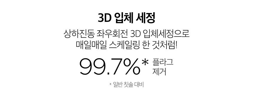 상하진동 좌우회전 3D 입체세정으로 매일매일 스케일링 한 것처럼! 99.7% *일반 칫솔 대비 플라그 제거