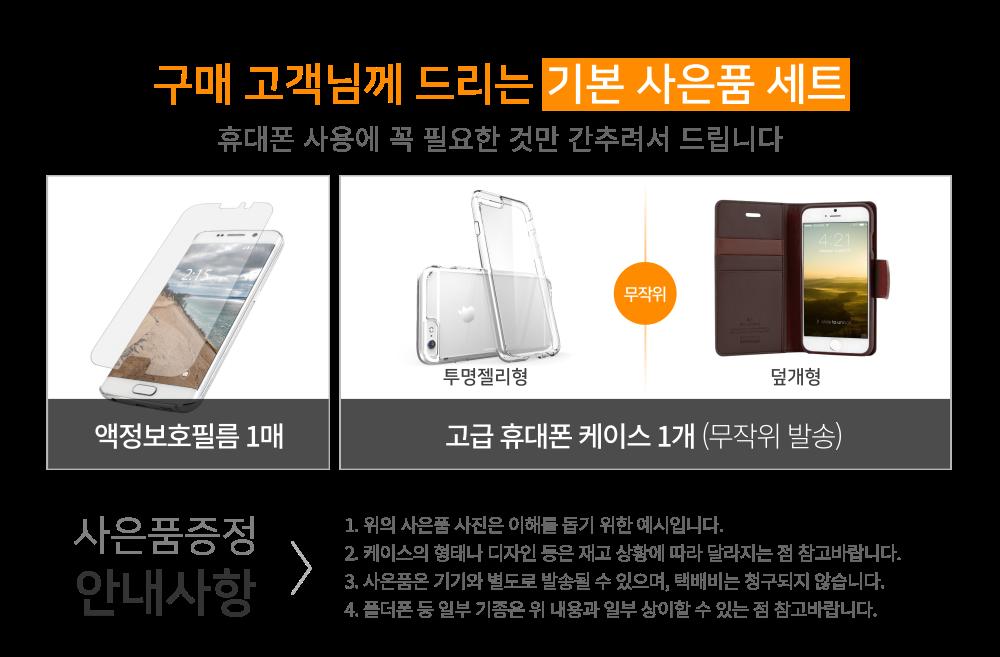 구매 고객님께 드리는 기본 사은품 세트 - 액정보호필름 1매, 고급 휴대폰 케이스 1개 (투명젤리형 또는 덮개형 중 무작위 발송). 안내사항 - 위의 사은품 사진은 이해를 돕기 위한 예시입니다. 케이스의 형태나 디자인 등은 재고 상황에 따라 달라지는 점 참고바랍니다. 사은품은 기기와 별도로 발송될 수 있으며, 택배비는 청구되지 않습니다. 폴더폰 등 일부 기종은 위 내용과 일부 상이할 수 있는 점 참고바랍니다.