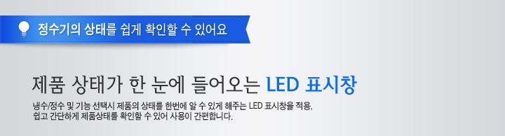 정수기의 상태를 쉽게 확인할 수 있어요제품 상태가 한 눈에 들어오는 LED 표시창냉수/정수 및 기능 선택시 제품의 상태를 한번에 알 수 있게 해주는 LED 표시창을 적용, 쉽고 간단하게 제품상태를 확인할 수 있어 사용이 간편합니다.